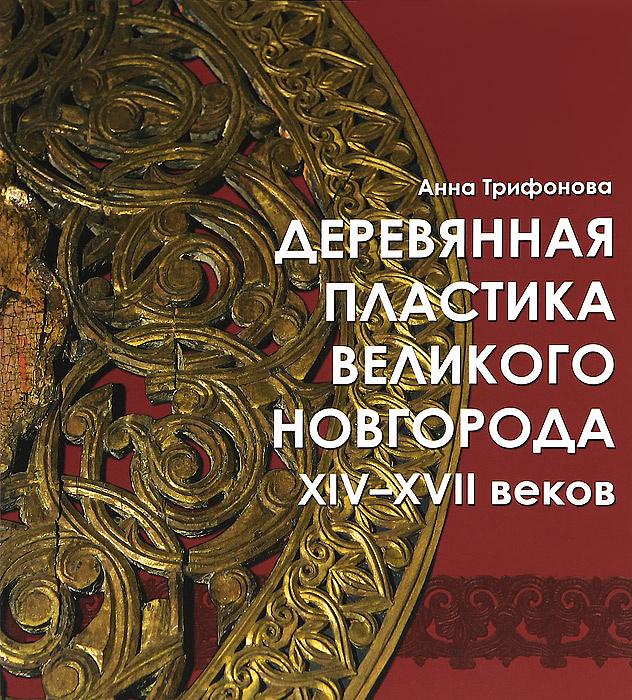 Деревянная пластика Великого Новгорода XIV-XVII веков | Трифонова Анна Николаевна  #1