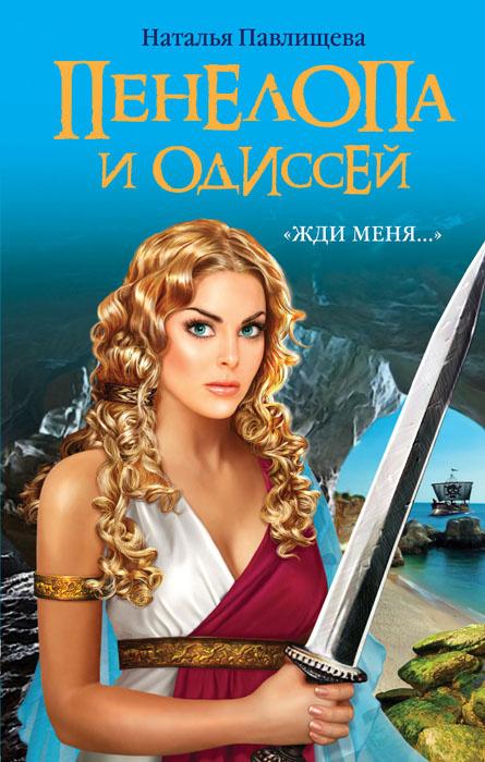 Пенелопа и Одиссей. Жди меня   Павлищева Наталья Павловна  #1
