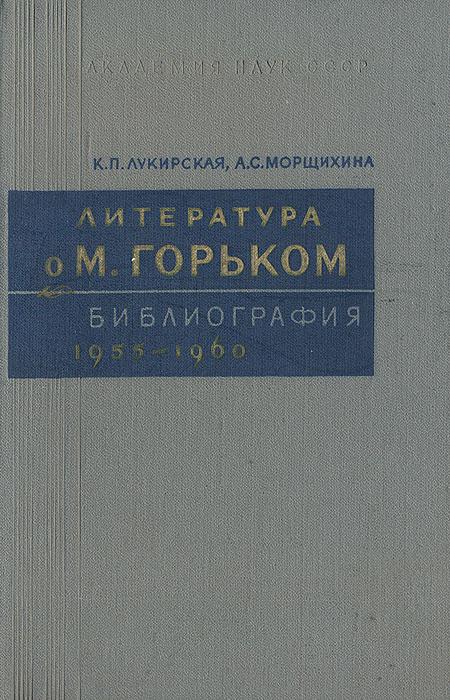 Литература о М. Горьком. Библиография 1955-1960 | Лукирская К. П., Морщихина А. С.  #1