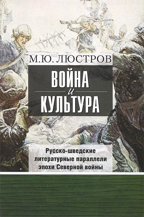 Война и культура. Русско-шведские литературные параллели эпохи Северной войны   Люстров Михаил Юрьевич #1