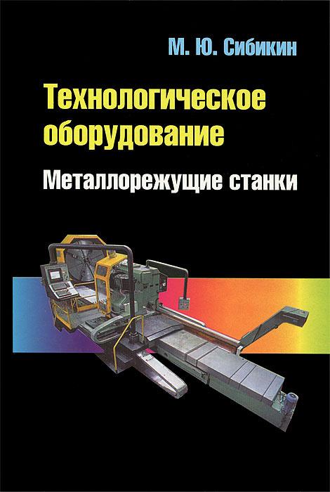 Технологическое оборудование. Металлорежущие станки | Сибикин Михаил Юрьевич  #1