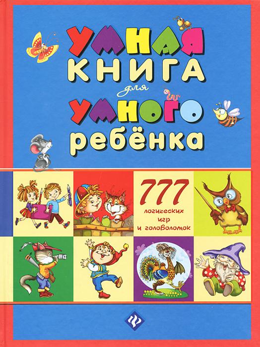 умная книга для умного ребенка. 777 логических игр и головоломок