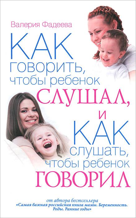 Как говорить, чтобы ребенок слушал, и как слушать, чтобы ребенок говорил   Фадеева Валерия Вячеславовна #1