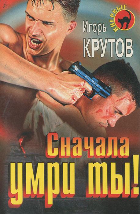 Сначала умри ты!   Крутов Игорь Владимирович #1