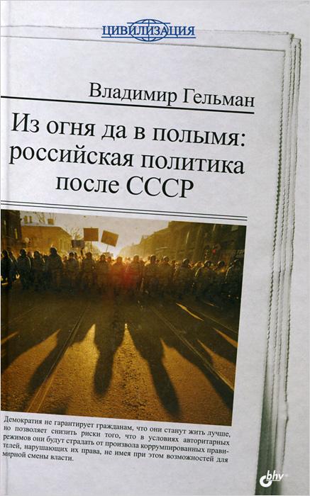 Из огня да в полымя. Российская политика после СССР | Гельман Владимир Яковлевич  #1