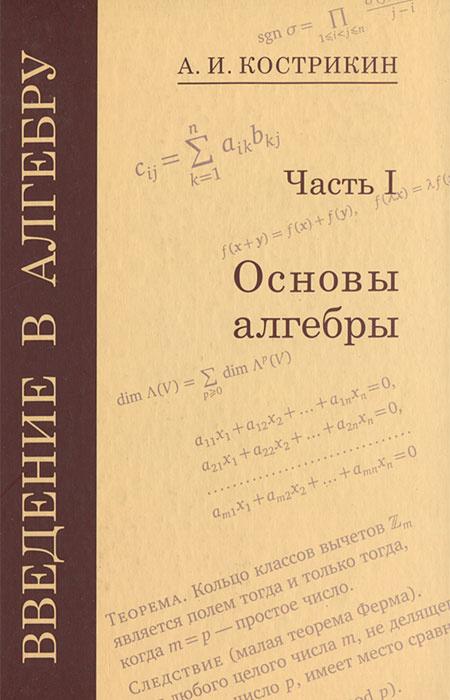 Введение в алгебру. В 3 частях. Часть 1. Основы алгебры | Кострикин Алексей Иванович  #1