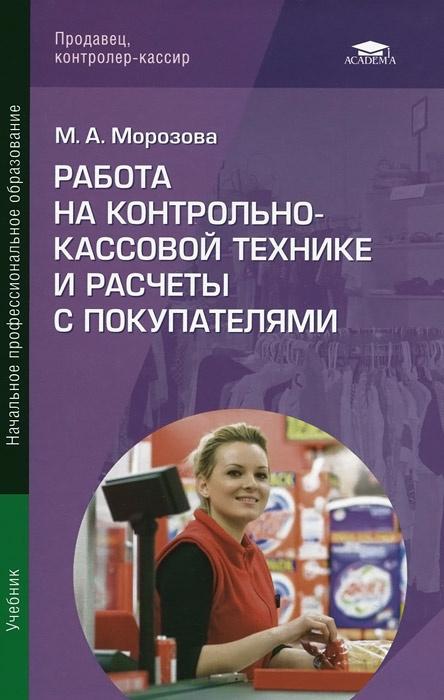 Работа на контрольно-кассовой технике и расчеты с покупателями. Учебник | Морозова Мария Александровна #1