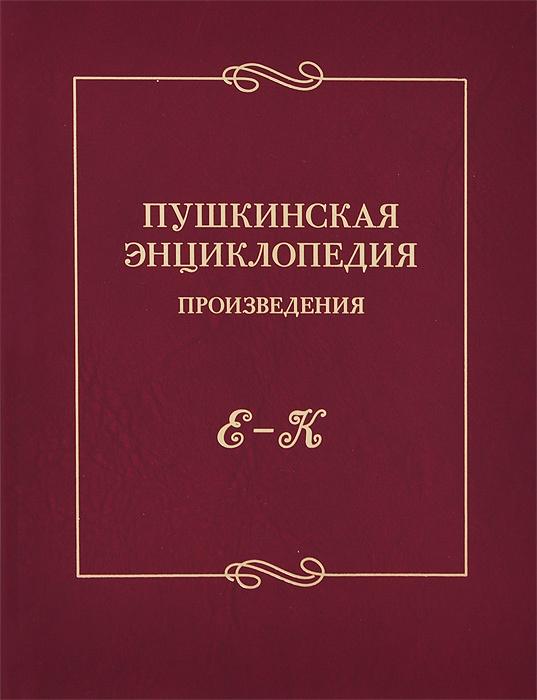Пушкинская энциклопедия. Произведения. Выпуск 2. Е-К #1