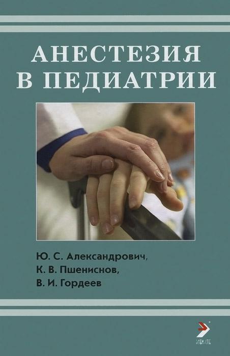 Анестезия в педиатрии | Пшениснов Константин Викторович, Александрович Юрий Станиславович  #1