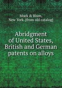 Abridgment of United States, British and German patents on alloys #1