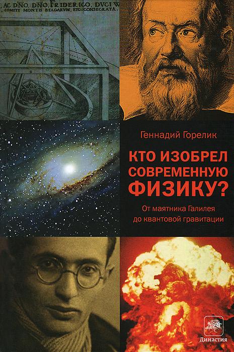 Кто изобрел современную физику? От маятника Галилея до квантовой гравитации   Горелик Геннадий Ефимович #1