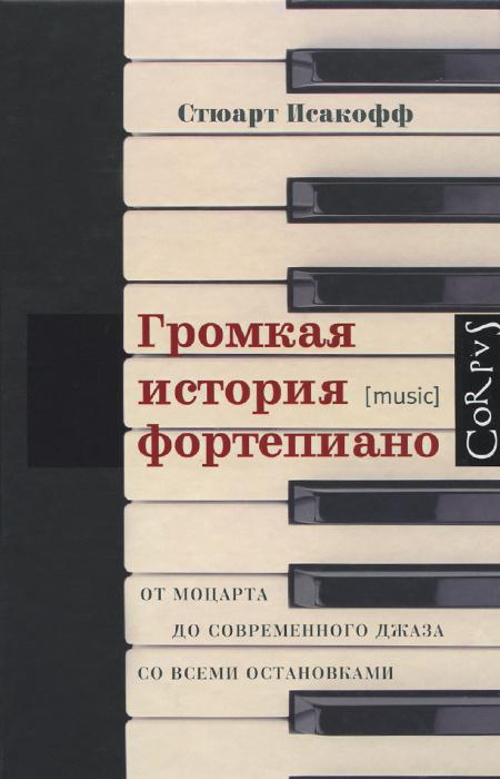 Громкая история фортепиано. От Моцарта до современного джаза со всеми остановками   Исакофф Стюарт  #1
