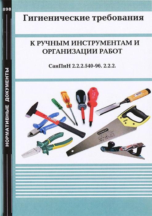 Гигиенические требования к ручным инструментам и организации работ. СанПиН 2.2.2.540-96. 2.2.2.  #1