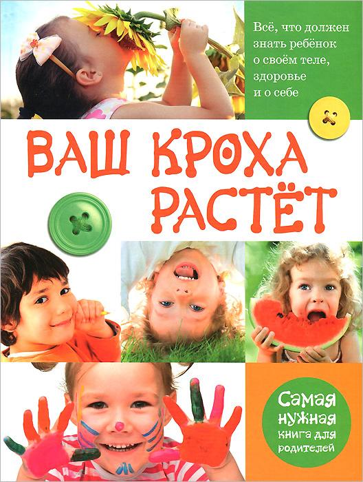 Ваш кроха растет. Все, что должен знать ребенок о своем теле, здоровье и о себе. Самая нужная книга для #1