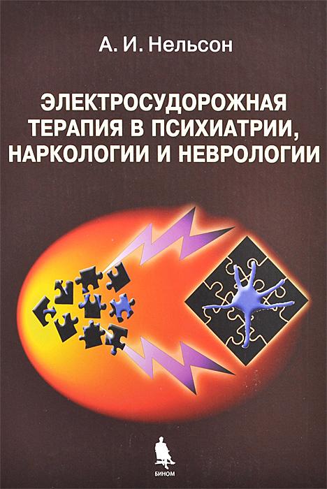 Электросудорожная терапия в психиатрии, наркологии и неврологии | Нельсон Александр Ильич  #1