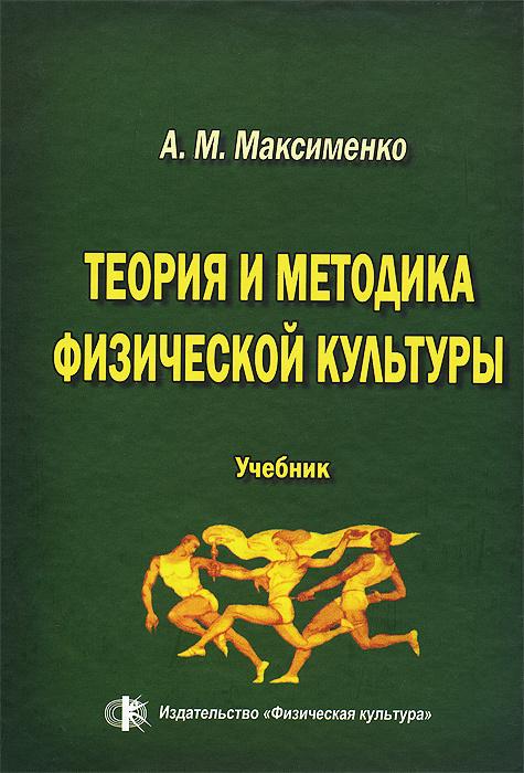 Теория и методика физической культуры. Учебник | Максименко Алексей Михайлович  #1