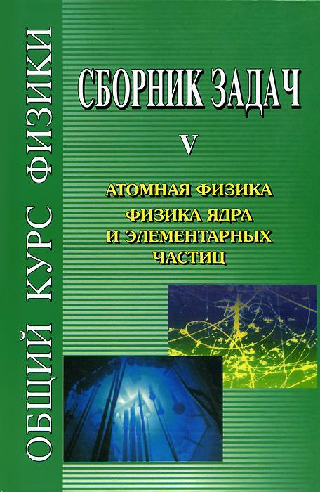 Общий курс физики. Сборник задач. В 5 книгах. Книга 5. Атомная физика. Физика ядра и элементарных частиц #1