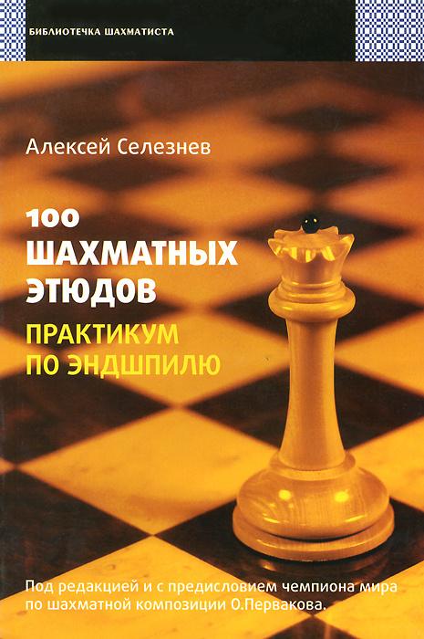 100 шахматных этюдов. Практикум по эндшпилю | Селезнев Алексей Сергеевич  #1