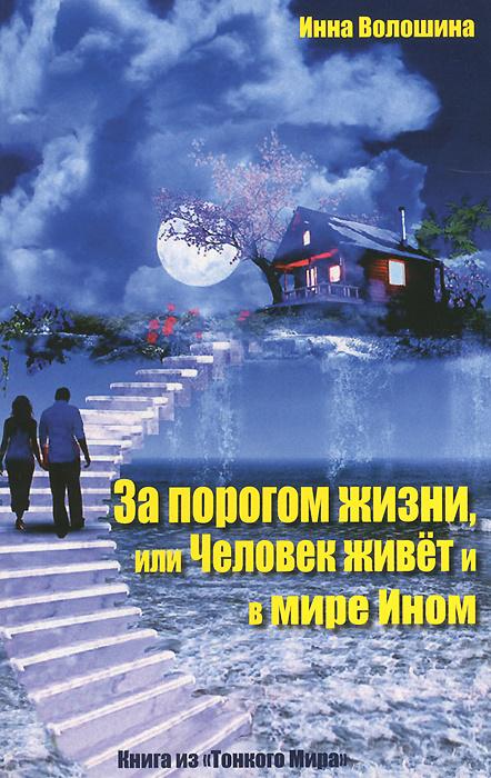 За порогом жизни, или Человек живет и в мире Ином | Волошина Инна Александровна  #1