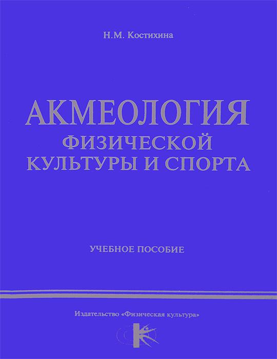 Акмеология физической культуры и спорта. Учебное пособие | Костихина Нина Мифодьевна  #1