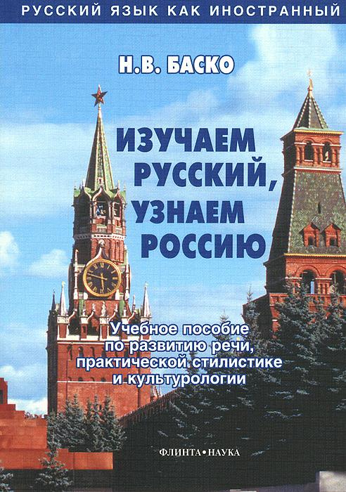 Изучаем русский, узнаем Россию. Учебное пособие по развитию речи, практической стилистике и культурологии #1