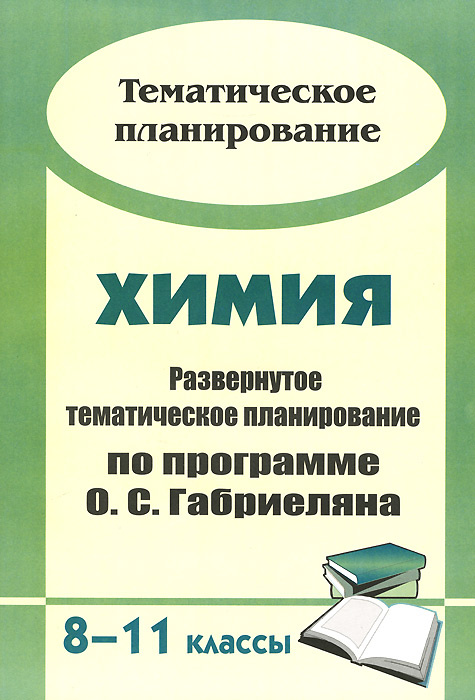 Химия. 8-11 классы. Развернутое тематическое планирование по программе О. С. Габриеляна  #1
