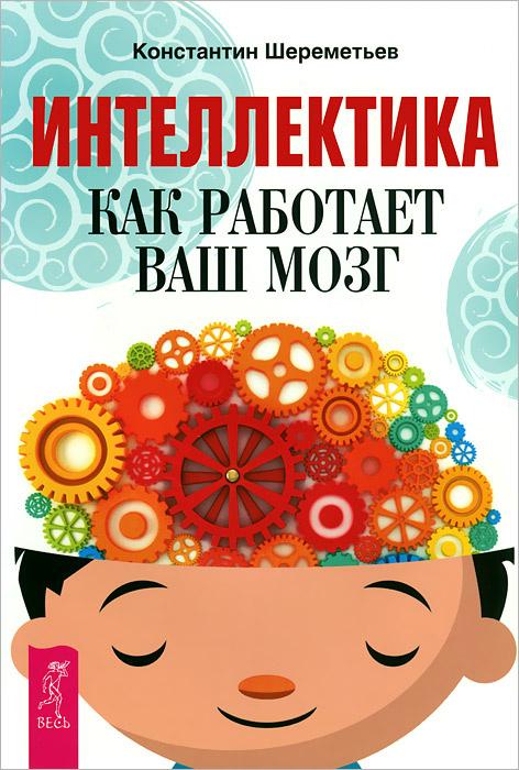 Интеллектика. Как работает ваш мозг   Шереметьев Константин Петрович  #1