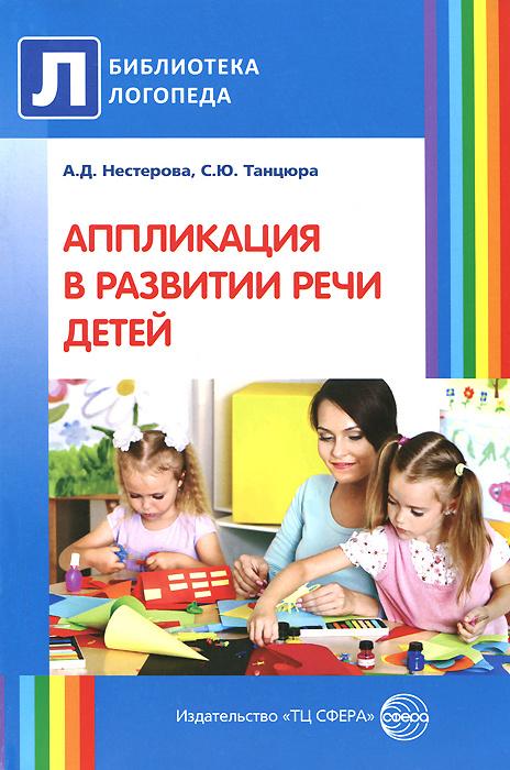 Аппликация в развитии речи детей | Нестерова Антонина Дмитриевна, Танцюра Снежана Юрьевна  #1