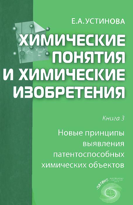 Химические понятия и химические изобретения. Книга 3. Новые принципы выявления патентоспособных химических #1