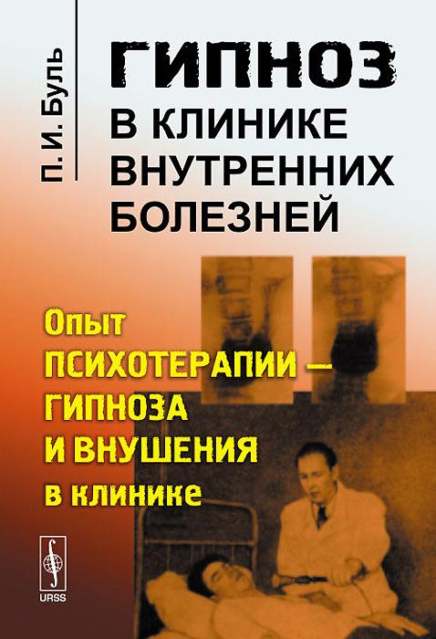 Гипноз в клинике внутренних болезней. Опыт психотерапии - гипноза и внушения в клинике | Буль Павел Игнатьевич #1