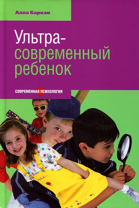 Ультрасовременный ребенок | Баркан Алла Исааковна #1