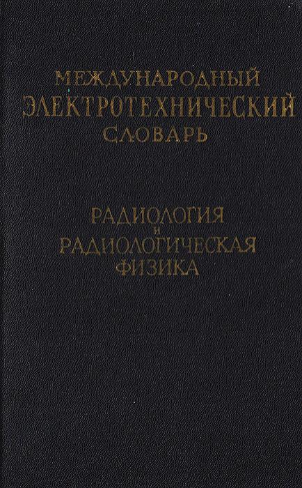 Международный электротехнический словарь. Радиология и радиологическая физика  #1