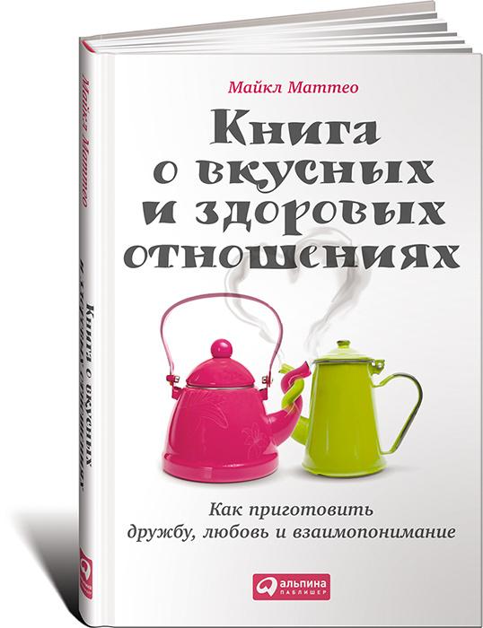 Книга о вкусных и здоровых отношениях. Как приготовить дружбу, любовь и взаимопонимание   Маттео Майкл #1