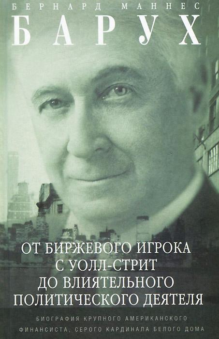 Барух Б.М..От биржевого игрока с Уолл-стрит до влиятельного политического деятеля. Биография крупног #1