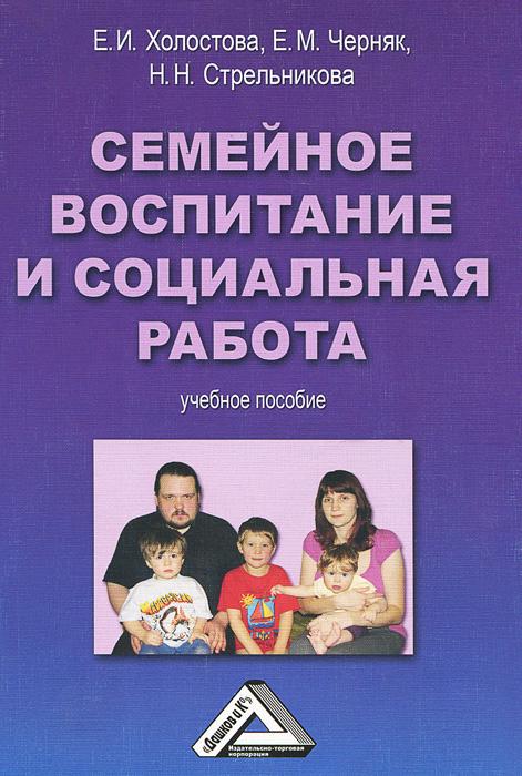 Семейное воспитание и социальная работа. Учебное пособие | Холостова Евдокия Ивановна, Черняк Евгения #1