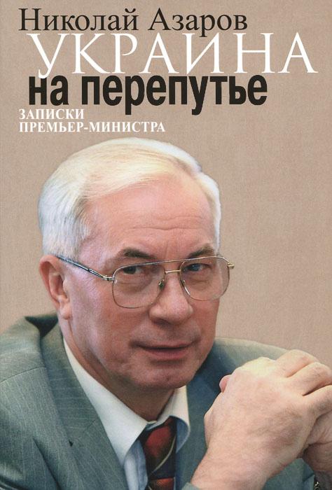 Украина на перепутье. Записки премьер-министра | Азаров Николай Янович  #1