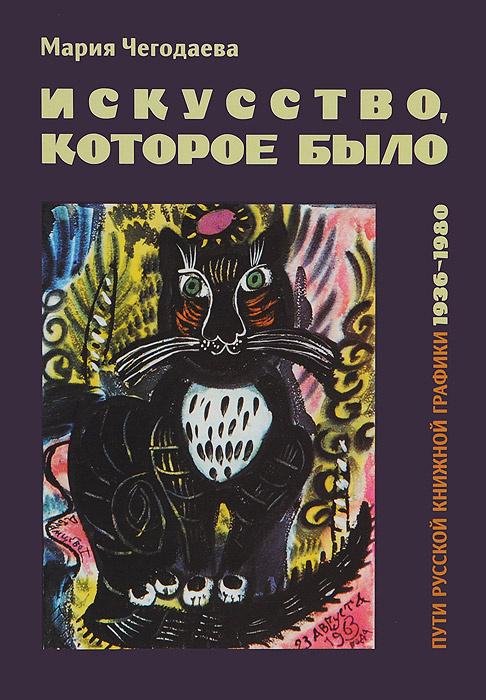 Искусство, которое было. Пути русской книжной графики 1936-1980 | Чегодаева Мария Андреевна  #1