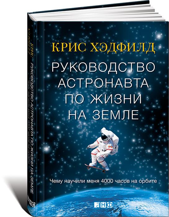Руководство астронавта по жизни на Земле. Чему научили меня 4000 часов на орбите | Хэдфилд Крис  #1