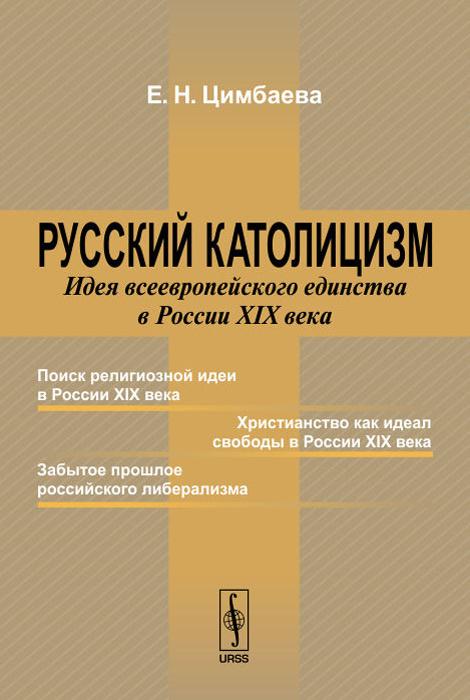 Русский католицизм. Идея всеевропейского единства в России XIX века   Цимбаева Екатерина Николаевна  #1