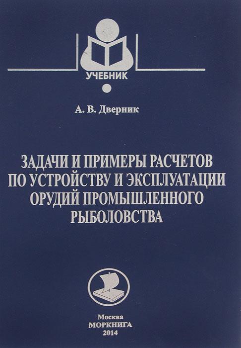 Задачи и примеры расчетов по устройству и эксплуатации орудий промышленного рыболовства. Учебник  #1