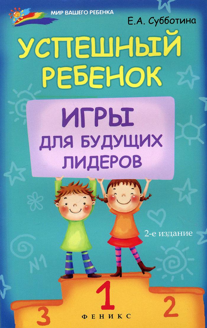 Успешный ребенок. Игры для будущих лидеров   Субботина Елена Александровна  #1