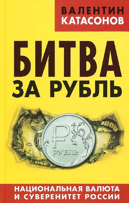 Битва за рубль. Национальная валюта и суверенитет России | Катасонов Валентин Юрьевич  #1