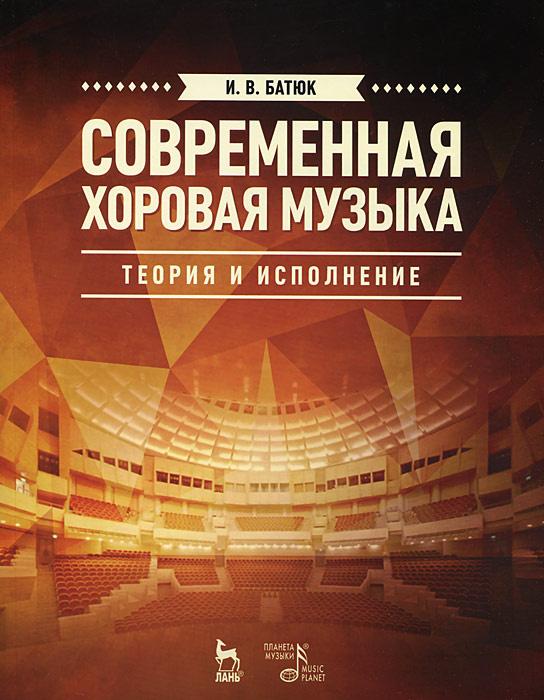 Современная хоровая музыка. Теория и исполнение. Учебное пособие   Батюк И. В.  #1