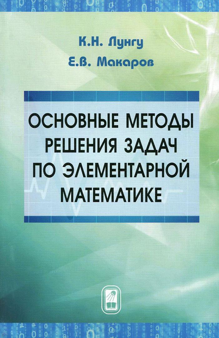 Основные методы решения задач по элементарной математике | Лунгу Константин Никитович, Макаров Евгений #1