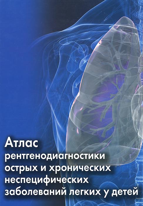 Атлас рентгенодиагностики острых и хронических неспецифических заболеваний легких у детей  #1