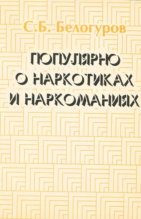 Популярно о наркотиках и наркоманиях | Белогуров Сергей Борисович  #1