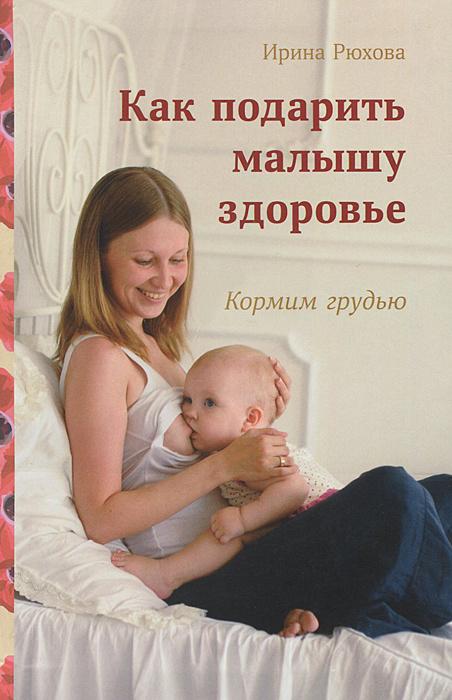 Как подарить малышу здоровье. Кормим грудью | Рюхова Ирина Михайловна  #1