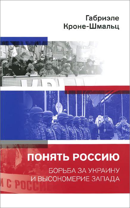 Понять Россию. Борьба за Украину и высокомерие Запада   Кроне-Шмальц Габриэле  #1