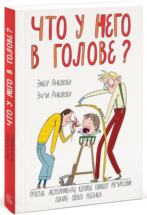 Что у него в голове? Простые эксперименты, которые помогут родителям понять своего ребенка   Анковски #1