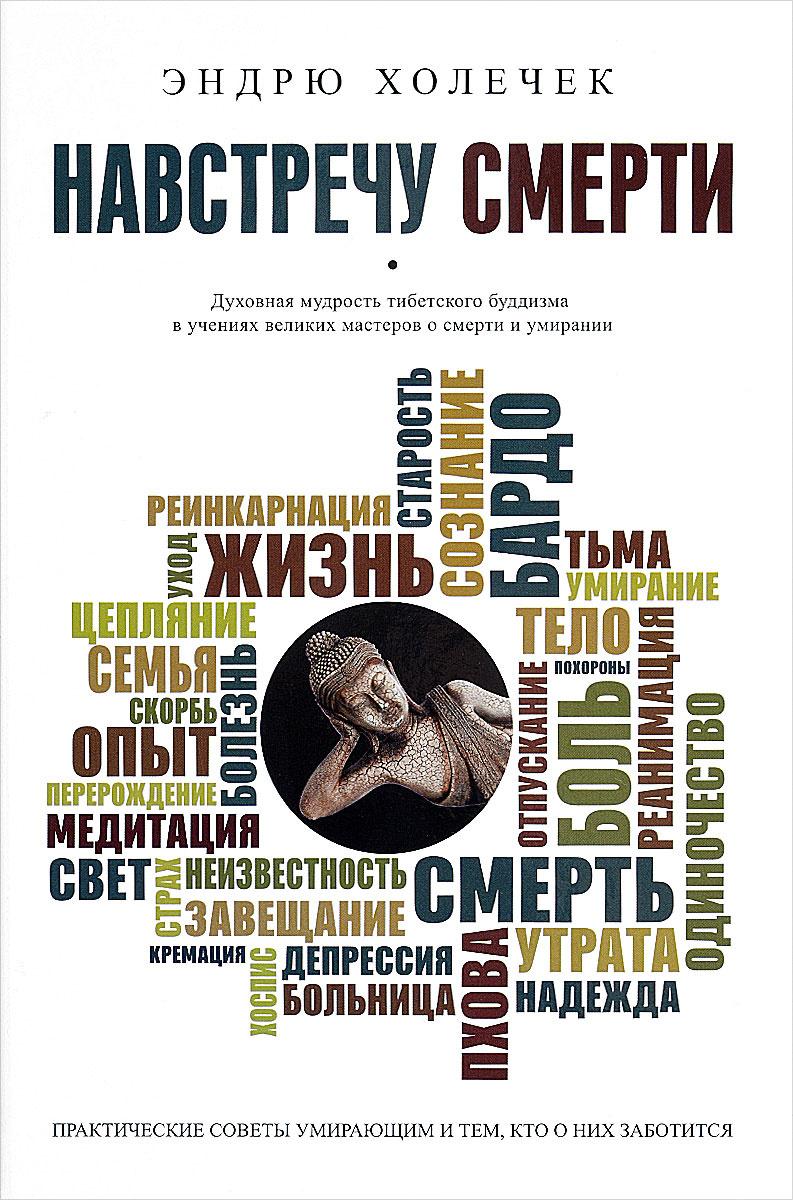 Навстречу смерти. Практические советы и духовная мудрость тибетского буддизма | Холечек Эндрю  #1